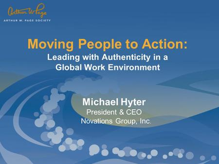 Moving People to Action: Leading with Authenticity in a Global Work Environment Michael Hyter President & CEO Novations Group, Inc.
