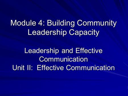 Module 4: Building Community Leadership Capacity Leadership and Effective Communication Unit II: Effective Communication.