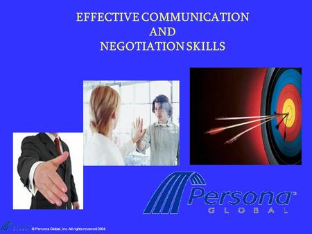 © Persona Global, Inc. All rights reserved 2004. EFFECTIVE COMMUNICATION AND NEGOTIATION SKILLS.