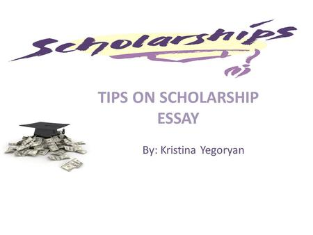 TIPS ON SCHOLARSHIP ESSAY By: Kristina Yegoryan. WHAT is a Scholarship ? A scholarship is an award of financial aid for a student to further their education.financial.