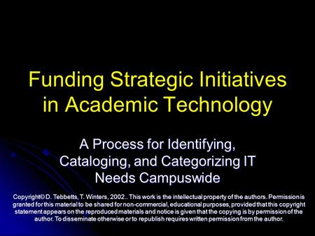 Funding Strategic Initiatives in Academic Technology A Process for Identifying, Cataloging, and Categorizing IT Needs Campuswide Copyright© D. Tebbetts,