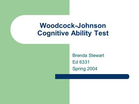Woodcock-Johnson Cognitive Ability Test Brenda Stewart Ed 6331 Spring 2004.