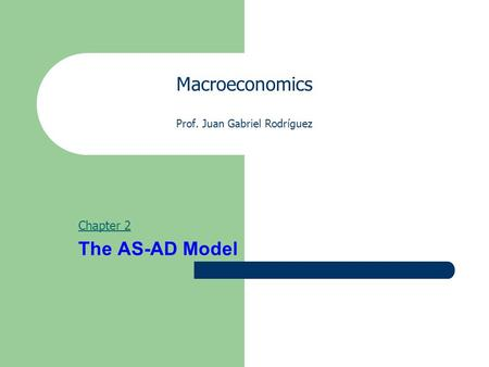 Macroeconomics Prof. Juan Gabriel Rodríguez Chapter 2 The AS-AD Model.