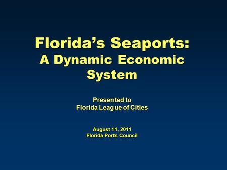 Florida's Seaports: A Dynamic Economic System Presented to Florida League of Cities August 11, 2011 Florida Ports Council.