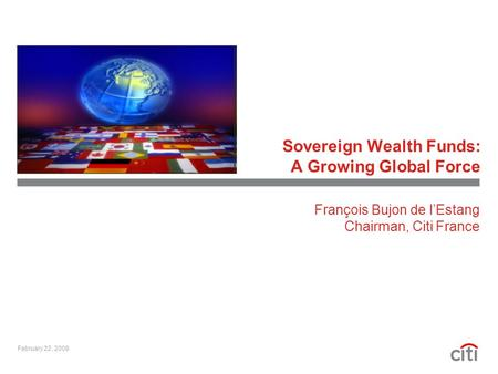 Sovereign Wealth Funds: A Growing Global Force February 22, 2008 François Bujon de l'Estang Chairman, Citi France.