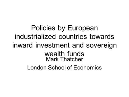 Policies by European industrialized countries towards inward investment and sovereign wealth funds Mark Thatcher London School of Economics.