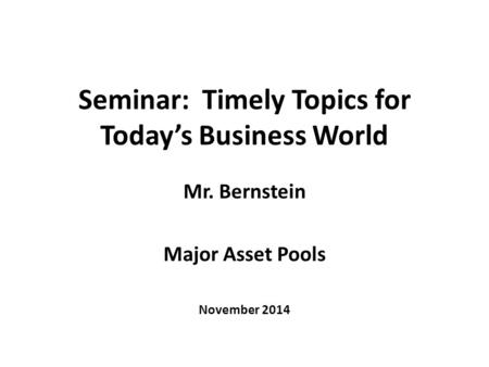 Seminar: Timely Topics for Today's Business World Mr. Bernstein Major Asset Pools November 2014.