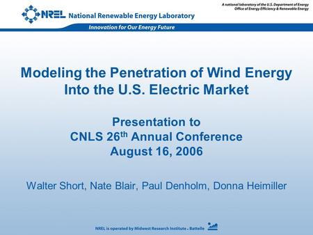 Modeling the Penetration of Wind Energy Into the U.S. Electric Market Presentation to CNLS 26 th Annual Conference August 16, 2006 Walter Short, Nate Blair,