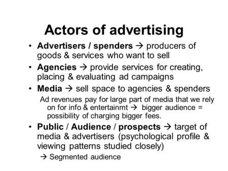 Actors of advertising Advertisers / spenders  producers of goods & services who want to sell Agencies  provide services for creating, placing & evaluating.