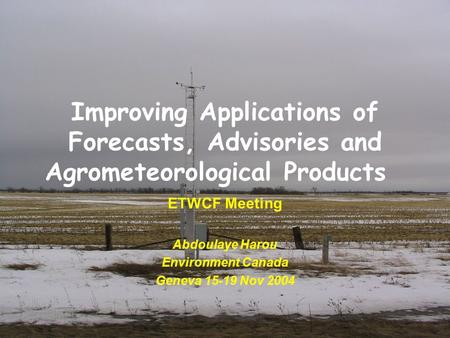 Improving Applications of Forecasts, Advisories and Agrometeorological Products ETWCF Meeting Abdoulaye Harou Environment Canada Geneva 15-19 Nov 2004.