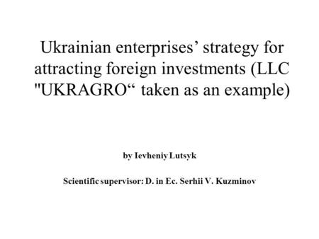 "Ukrainian enterprises' strategy for attracting foreign investments (LLC UKRAGRO"" taken as an example) by Ievheniy Lutsyk Scientific supervisor: D. in."