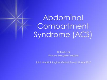 Abdominal Compartment Syndrome (ACS) Dr Emily Lai Princess Margaret Hospital Joint Hospital Surgical Grand Round 17 Apr 2010.