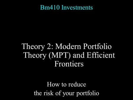 Bm410 Investments Theory 2: Modern Portfolio Theory (MPT) and Efficient Frontiers How to reduce the risk of your portfolio.