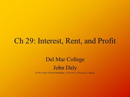 Ch 29: Interest, Rent, and Profit Del Mar College John Daly ©2003 South-Western Publishing, A Division of Thomson Learning.