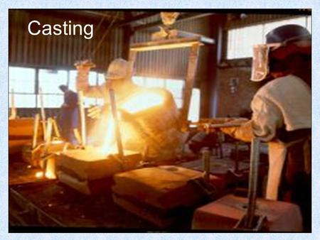 Casting. Sand Casting is a process that has been around for over 5000 years. The process itself is fairly simple. A pattern is pressed into a sand mould.