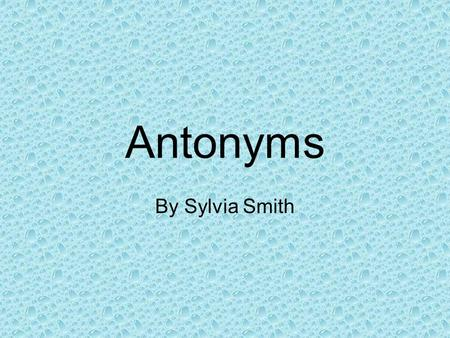 Antonyms By Sylvia Smith What are antonyms? Antonyms are words that have opposite meanings. Come Go.