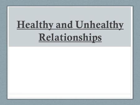 Healthy and Unhealthy Relationships. Signs of Healthy Relationships 1.Partners can manage conflict and differences without despair or threats. 2. Both.