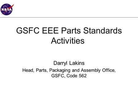 GSFC EEE Parts Standards Activities Darryl Lakins Head, Parts, Packaging and Assembly Office, GSFC, Code 562.