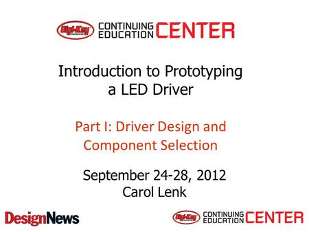 Introduction to Prototyping a LED Driver Part I: Driver Design and Component Selection September 24-28, 2012 Carol Lenk.