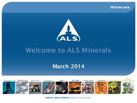 Welcome to ALS Minerals March 2014. ALS Group ALS has an enviable reputation for delivering a quality service which includes accurate and timely data,