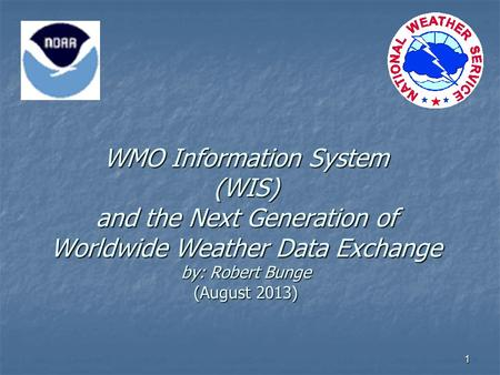 1 WMO Information System (WIS) and the Next Generation of Worldwide Weather Data Exchange by: Robert Bunge (August 2013)