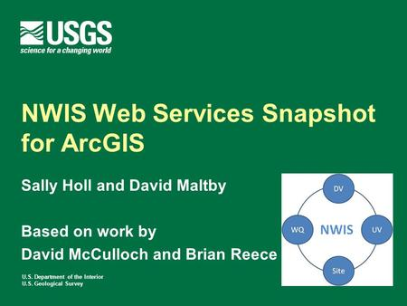 U.S. Department of the Interior U.S. Geological Survey NWIS Web Services Snapshot for ArcGIS Sally Holl and David Maltby Based on work by David McCulloch.