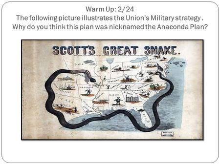 Warm Up: 2/24 The following picture illustrates the Union's Military strategy. Why do you think this plan was nicknamed the Anaconda Plan?