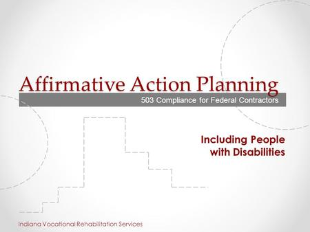 Affirmative Action Planning Including People with Disabilities Indiana Vocational Rehabilitation Services 503 Compliance for Federal Contractors.