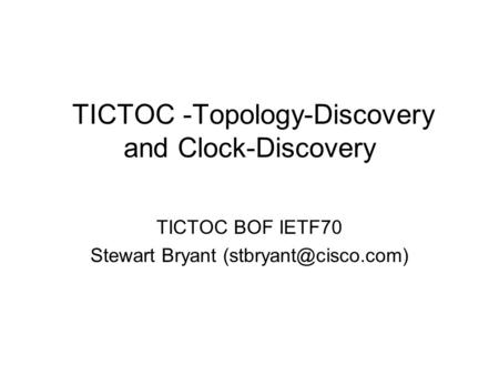 TICTOC -Topology-Discovery and Clock-Discovery TICTOC BOF IETF70 Stewart Bryant