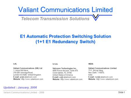 Valiant Communications Limited - 2006Slide 1 E1 Automatic Protection Switching Solution (1+1 E1 Redundancy Switch) Updated : January, 2006 V aliant C ommunications.