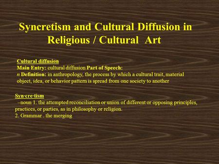 Syncretism and Cultural Diffusion in Religious / Cultural Art Cultural diffusion Main Entry: cultural diffusion Part of Speech: n Definition: in anthropology,