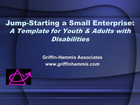 Jump-Starting a Small Enterprise: A Template for Youth & Adults with Disabilities Griffin-Hammis Associates www.griffinhammis.com.