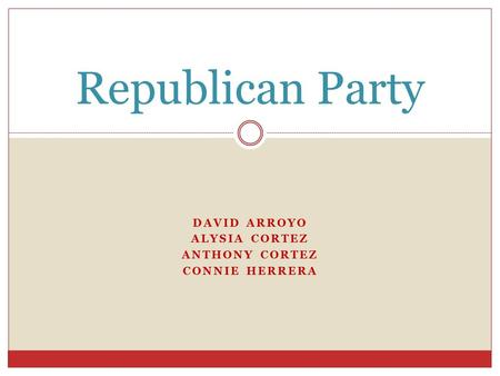 DAVID ARROYO ALYSIA CORTEZ ANTHONY CORTEZ CONNIE HERRERA Republican Party.
