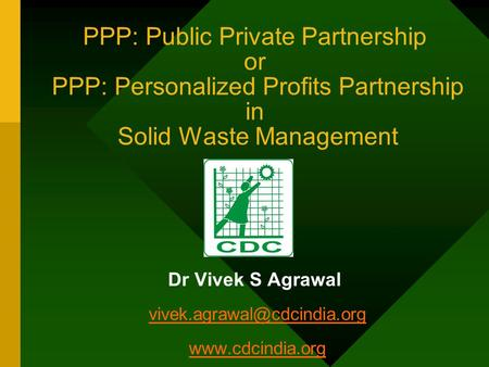 PPP: Public Private Partnership or PPP: Personalized Profits Partnership in Solid Waste Management Dr Vivek S Agrawal