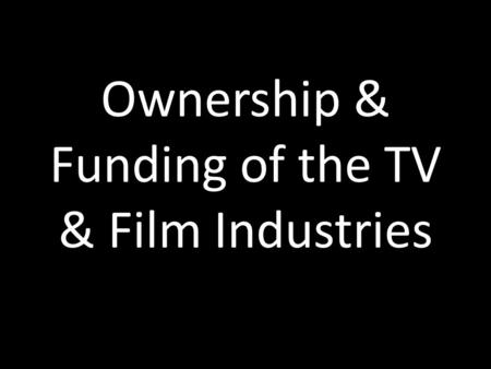Ownership & Funding of the TV & Film Industries. Funding of TV & Film Industries.