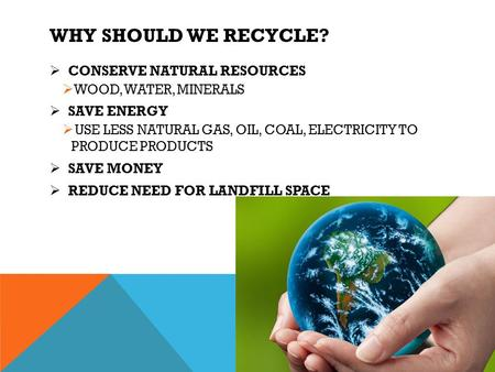 WHY SHOULD WE RECYCLE?  CONSERVE NATURAL RESOURCES  WOOD, WATER, MINERALS  SAVE ENERGY  USE LESS NATURAL GAS, OIL, COAL, ELECTRICITY TO PRODUCE PRODUCTS.