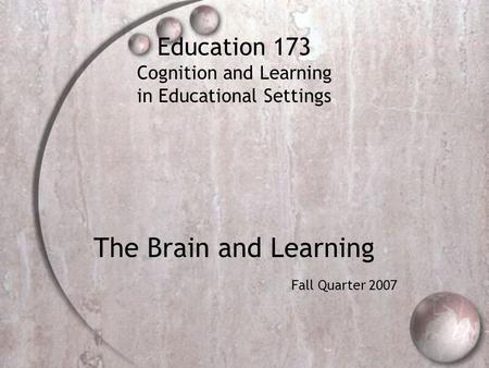 Education 173 Cognition and Learning in Educational Settings The Brain and Learning Fall Quarter 2007.