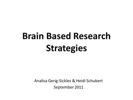 Brain Based Research Strategies Analisa Gerig-Sickles & Heidi Schubert September 2011.