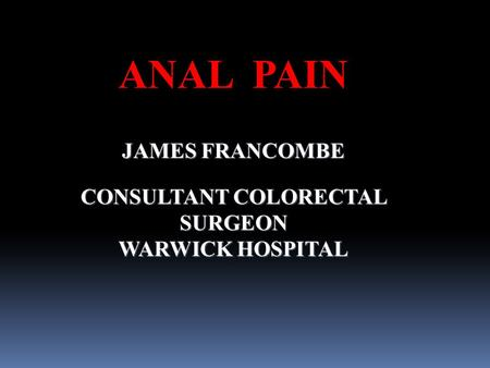 ANAL PAIN JAMES FRANCOMBE CONSULTANT COLORECTAL SURGEON WARWICK HOSPITAL.