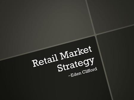Retail Market Strategy ~Eden Clifford. What is a Retail Strategy? Sustainable Competitive Advantage Retail Format Target Market.