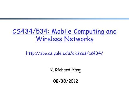 CS434/534: Mobile <strong>Computing</strong> and Wireless <strong>Networks</strong> Y. Richard Yang 08/30/2012.
