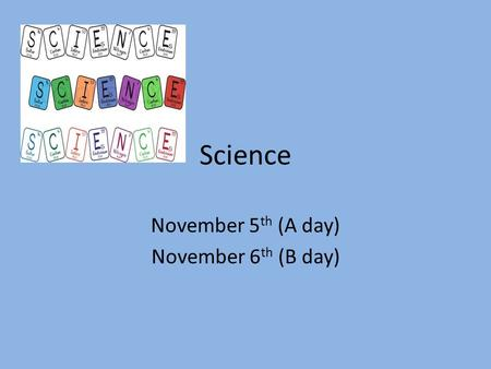 Science November 5 th (A day) November 6 th (B day)