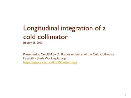 1 Presented at ColUSM by D. Ramos on behalf of the Cold Collimator Feasibility Study Working Group https://espace.cern.ch/CCFS/default.aspx Longitudinal.