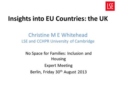 Insights into EU Countries: the UK Christine M E Whitehead LSE and CCHPR University of Cambridge No Space for Families: Inclusion and Housing Expert Meeting.