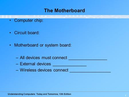 Understanding Computers: Today and Tomorrow, 13th Edition 1 The Motherboard Computer chip: Circuit board: Motherboard or system board: –All devices must.