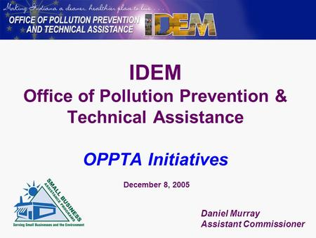 IDEM Office of Pollution Prevention & Technical Assistance OPPTA Initiatives December 8, 2005 Daniel Murray Assistant Commissioner.