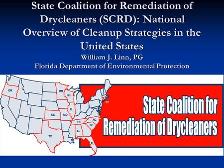 State Coalition for Remediation of Drycleaners (SCRD): National Overview of Cleanup Strategies in the United States William J. Linn, PG Florida Department.