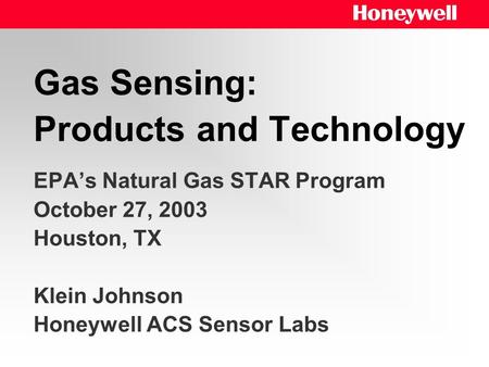 Gas Sensing: Products and Technology EPA's Natural Gas STAR Program October 27, 2003 Houston, TX Klein Johnson Honeywell ACS Sensor Labs.