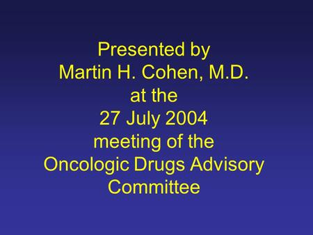 Presented by Martin H. Cohen, M.D. at the 27 July 2004 meeting of the Oncologic Drugs Advisory Committee.