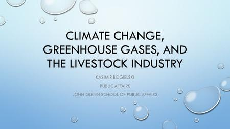 CLIMATE CHANGE, GREENHOUSE GASES, AND THE LIVESTOCK INDUSTRY KASIMIR BOGIELSKI PUBLIC AFFAIRS JOHN GLENN SCHOOL OF PUBLIC AFFAIRS.